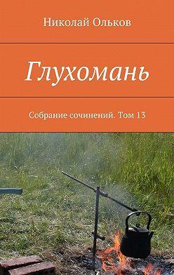 Николай Ольков - Глухомань. Собрание сочинений. Том13