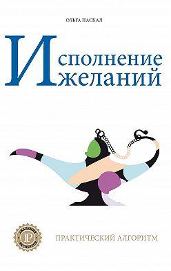 Ольга Паскал - Исполнение желаний. Практический алгоритм