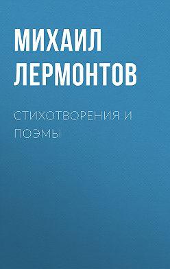 Михаил Лермонтов - Стихотворения и поэмы