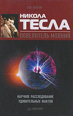Олег Фейгин - Никола Тесла – повелитель молний. Научное расследование удивительных фактов