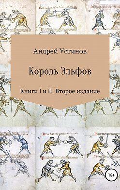 Андрей Устинов - Король эльфов. Книги I и II. Второе издание