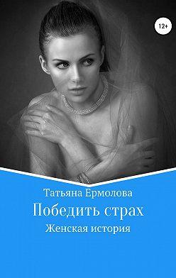 Татьяна Ермолова - Победить страх