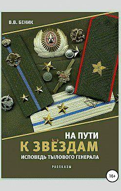 Виктор Беник - На пути к звёздам. Исповедь тылового генерала. Сборник рассказов