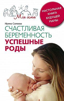 Ирина Солеева - Счастливая беременность. Успешные роды. Настольная книга будущей мамы
