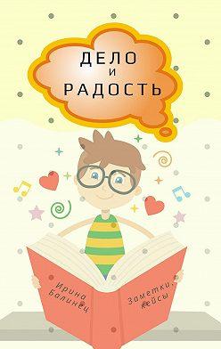 Ирина Балинец - ДЕЛО иРАДОСТЬ. Заметки, кейсы