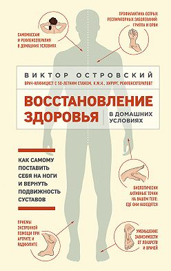 Виктор Островский - Восстановление здоровья в домашних условиях: как самому поставить себя на ноги и вернуть подвижность суставов
