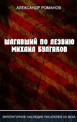 Александр Романов - Шагавший по лезвию. Михаил Булгаков
