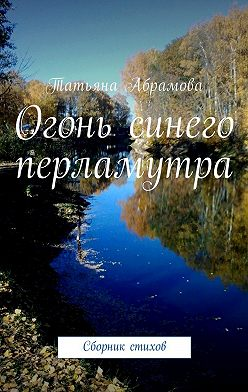 Татьяна Абрамова - Огонь синего перламутра. Сборник стихов