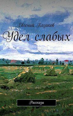 Евгений Казаков - Удел слабых. Рассказы