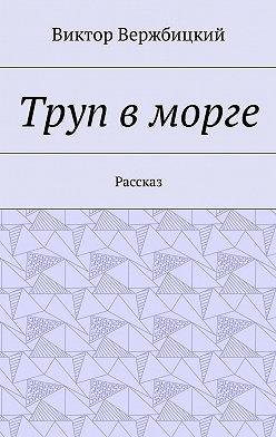 Виктор Вержбицкий - Труп вморге. Рассказ