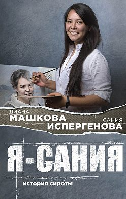 Диана Машкова - Я – Сания: история сироты
