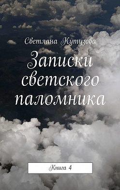 Светлана Кутузова - Записки светского паломника. Книга4