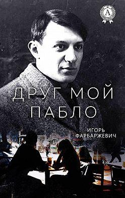 Игорь Фарбаржевич - Друг мой Пабло