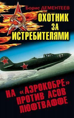 Борис Дементеев - Охотник за истребителями. На «Аэрокобре» против асов Люфтваффе