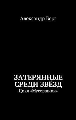 Александр Берг - Затерянные среди Звёзд. Цикл «Мусорщики»