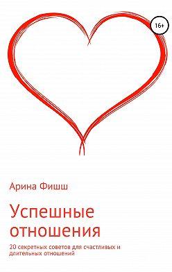 Арина Фишш - Успешные отношения. 20 секретных советов для счастливых и длительных отношений