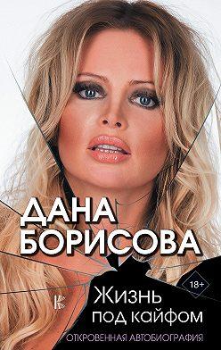 Дана Борисова - Жизнь под кайфом. Откровенная автобиография