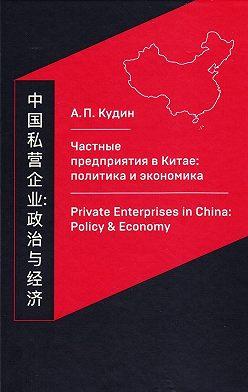 Андрей Кудин - Частные предприятия в Китае: политика и экономика. Ретроспективный анализ развития в 1980-2010-е годы