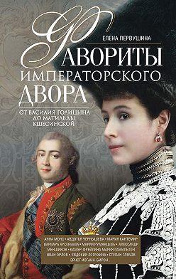 Елена Первушина - Фавориты императорского двора. От Василия Голицына до Матильды Кшесинской