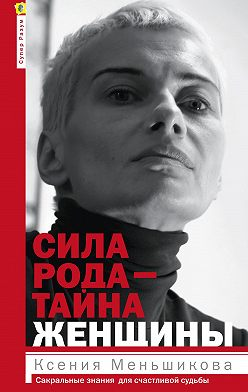 Ксения Меньшикова - Сила рода – тайна женщины. Сакральные знания для счастливой судьбы