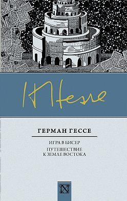 Герман Гессе - Игра в бисер. Путешествие к земле Востока (сборник)