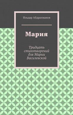 Ильдар Абдрахманов - Мария. Тридцать стихотворений для Марии Василевской