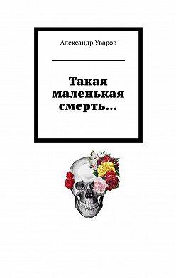 Александр Уваров - Такая маленькая смерть…