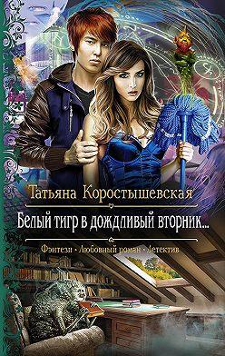 Татьяна Коростышевская - Белый тигр в дождливый вторник…
