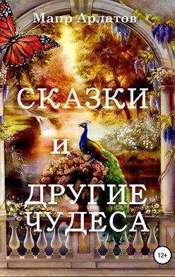 Маир Арлатов - Сказки и другие чудеса
