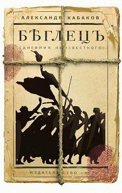 Александр Кабаков - Беглецъ: дневник неизвестного