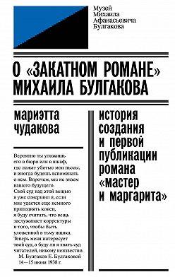 Мариэтта Чудакова - О «закатном романе» Михаила Булгакова