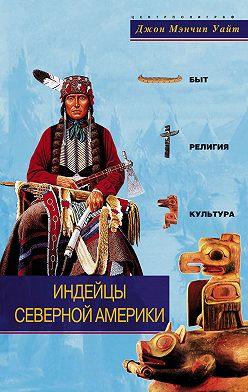 Джон Уайт - Индейцы Северной Америки. Быт, религия, культура