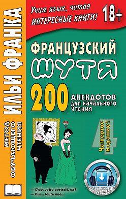 Илья Франк - Французский шутя. 200 анекдотов для начального чтения