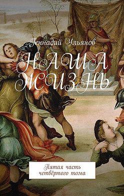 Геннадий Ульянов - Наша жизнь. Пятая часть четвёртоготома