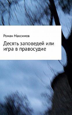 Роман Максимов - Десять заповедей или игра в правосудие