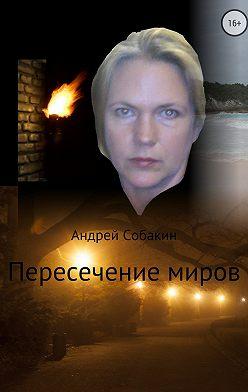 Андрей Собакин - Пересечение миров. Сборник рассказов