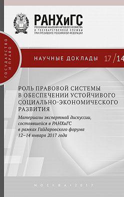 Сборник статей - Роль правовой системы в обеспечении устойчивого социально-экономического развития. Материалы экспертной дискуссии, состоявшейся в РАНХиГС в рамках Гайдаровского форума 12–14 января 2017 года