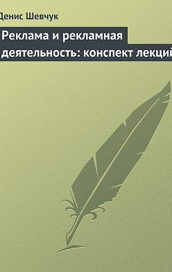 Денис Шевчук - Реклама и рекламная деятельность: конспект лекций