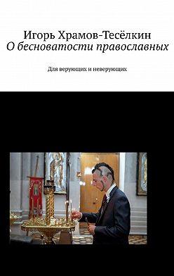 Игорь Храмов-Тесёлкин - Обесноватости православных. Для верующих иневерующих