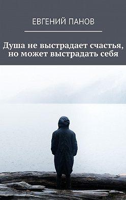 Евгений Панов - Душа невыстрадает счастья, номожет выстрадатьсебя