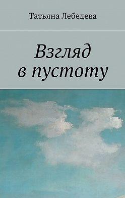 Татьяна Лебедева - Взгляд впустоту