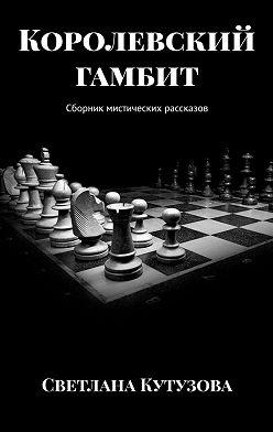 Светлана Кутузова - Королевский гамбит. Сборник мистических рассказов