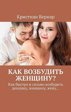 Кристиан Бернар - Как возбудить женщину? Как быстро исильно возбудить девушку, женщину, жену…