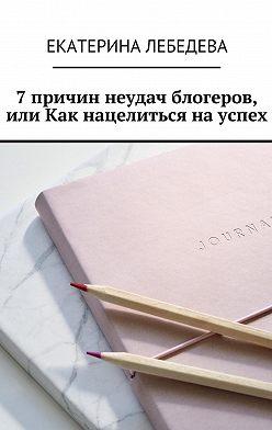 Екатерина Лебедева - 7 причин неудач блогеров, или Как нацелиться науспех