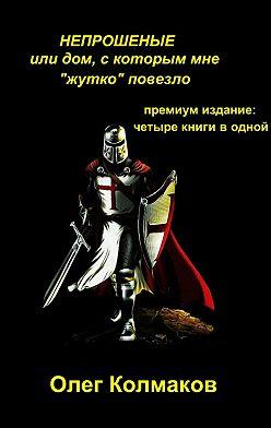Олег Колмаков - НЕПРОШЕНЫЕ, или Дом, скоторым мне «жутко» повезло. Премиум-издание: четыре книги в одной