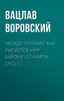Вацлав Воровский - Между прочим. Как рисуется мир барону (17 марта 1912 г.)
