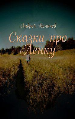 Андрей Величев - Сказки про Ленку