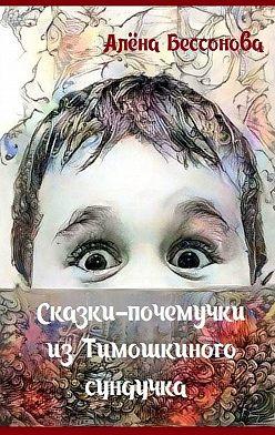 Алёна Бессонова - Сказки-почемучки из Тимошкиного сундучка. Сборник сказок