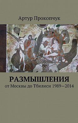 Артур Прокопчук - Размышления. отМосквы доТбилиси 1989—2014