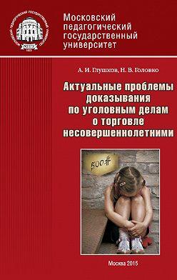 Александр Глушков - Актуальные проблемы доказывания по уголовным делам о торговле несовершеннолетними